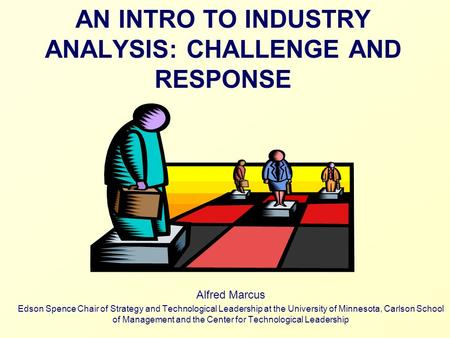 AN INTRO TO INDUSTRY ANALYSIS: CHALLENGE AND RESPONSE Alfred Marcus Edson Spence Chair of Strategy and Technological Leadership at the University of Minnesota,