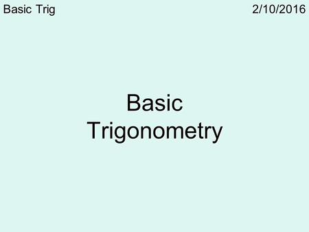 2/10/2016Basic Trig Basic Trigonometry. 2/10/2016Basic TrigDefinitions Trigonometry – The area of math that compares the lengths of the sides of a triangle.
