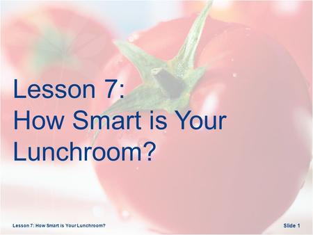 Lesson 7: How Smart is Your Lunchroom? Slide 1. Opening Questions Lesson 7: How Smart is Your Lunchroom? Slide 2.