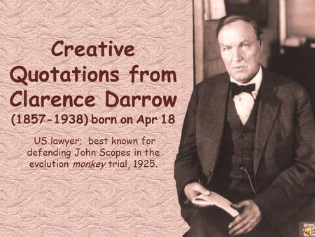 Creative Quotations from Clarence Darrow (1857-1938) born on Apr 18 US lawyer; best known for defending John Scopes in the evolution monkey trial, 1925.