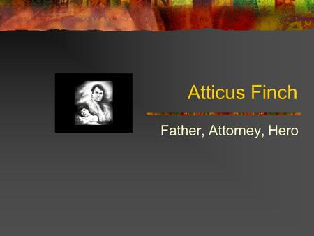 Atticus Finch Father, Attorney, Hero Background Facts Grew up on Finch's Landing Was taught at home by his father Attended Law School Represented his.