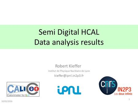 Semi Digital HCAL Data analysis results Robert Kieffer Institut de Physique Nucléaire de Lyon 10/02/2016 1.