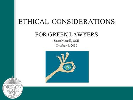ETHICAL CONSIDERATIONS FOR GREEN LAWYERS Scott Morrill, OSB October 8, 2010.