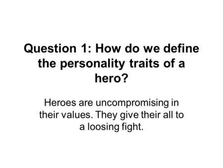 Question 1: How do we define the personality traits of a hero? Heroes are uncompromising in their values. They give their all to a loosing fight.