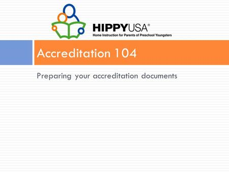 Preparing your accreditation documents Accreditation 104.