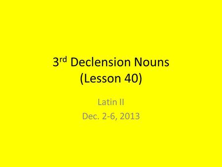 3 rd Declension Nouns (Lesson 40) Latin II Dec. 2-6, 2013.