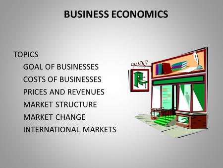 BUSINESS ECONOMICS TOPICS GOAL OF BUSINESSES COSTS OF BUSINESSES PRICES AND REVENUES MARKET STRUCTURE MARKET CHANGE INTERNATIONAL MARKETS.