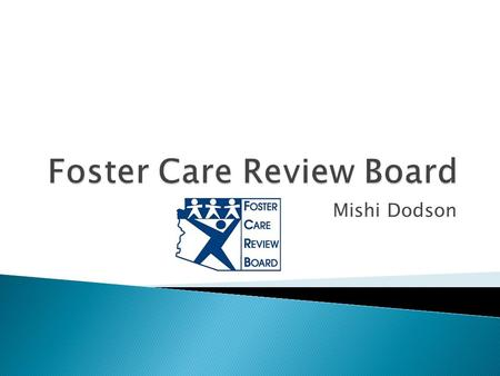 Mishi Dodson.  The Foster Care Review Board is established by Arizona statute to review at least every six months the case of each child in foster care.