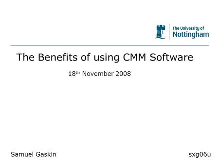 The University of Nottingham The Benefits of using CMM Software Samuel Gaskinsxg06u 18 th November 2008.