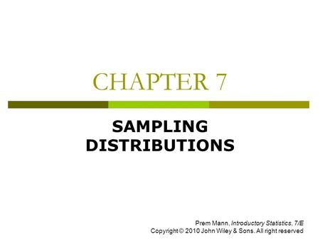 CHAPTER 7 SAMPLING DISTRIBUTIONS Prem Mann, Introductory Statistics, 7/E Copyright © 2010 John Wiley & Sons. All right reserved.