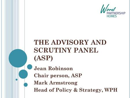 THE ADVISORY AND SCRUTINY PANEL (ASP) Jean Robinson Chair person, ASP Mark Armstrong Head of Policy & Strategy, WPH.
