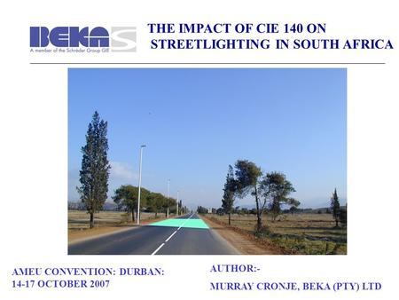 THE IMPACT OF CIE 140 ON STREETLIGHTING IN SOUTH AFRICA AMEU CONVENTION: DURBAN: 14-17 OCTOBER 2007 AUTHOR:- MURRAY CRONJE, BEKA (PTY) LTD.
