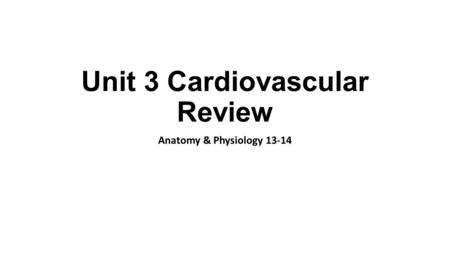 Unit 3 Cardiovascular Review Anatomy & Physiology 13-14.