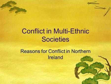 Conflict in Multi-Ethnic Societies Reasons for Conflict in Northern Ireland.