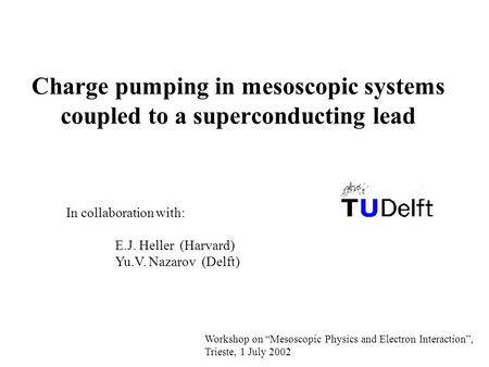 "Charge pumping in mesoscopic systems coupled to a superconducting lead In collaboration with: E.J. Heller (Harvard) Yu.V. Nazarov (Delft) Workshop on ""Mesoscopic."