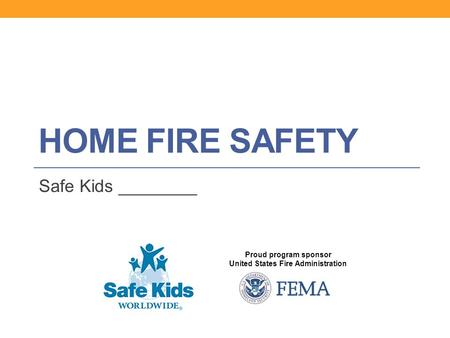 Proud program sponsor United States Fire Administration HOME FIRE SAFETY Safe Kids ________.