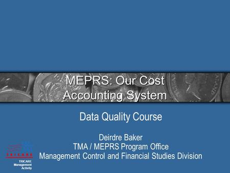 MEPRS: Our Cost Accounting System Data Quality Course Deirdre Baker TMA / MEPRS Program Office Management Control and Financial Studies Division TRICARE.
