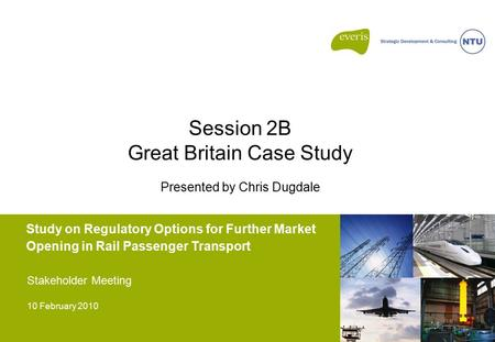 Study on Regulatory Options for Further Market Opening in Rail Passenger Transport Stakeholder Meeting 10 February 2010 Session 2B Great Britain Case Study.
