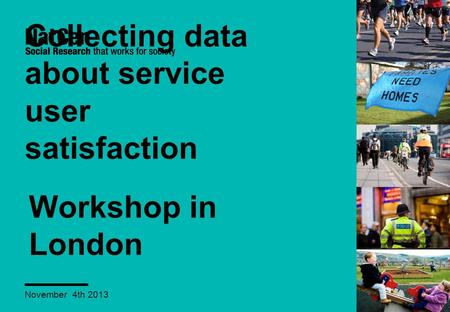 Collecting data about service user satisfaction November 4th 2013 Workshop in London.