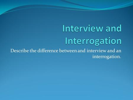 Describe the difference between and interview and an interrogation.