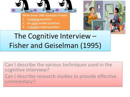 The Cognitive Interview – Fisher and Geiselman (1995) Can I describe the various techniques used in the cognitive interview? Can I describe research studies.