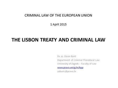 CRIMINAL LAW OF THE EUROPEAN UNION 1 April 2015 THE LISBON TREATY AND CRIMINAL LAW Dr. sc. Zoran Burić Department of Criminal Procedural Law University.
