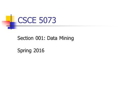 CSCE 5073 Section 001: Data Mining Spring 2016. Overview Class hour 12:30 – 1:45pm, Tuesday & Thur, JBHT 239 Office hour 2:00 – 4:00pm, Tuesday & Thur,