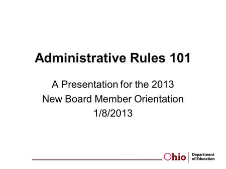 Administrative Rules 101 A Presentation for the 2013 New Board Member Orientation 1/8/2013.