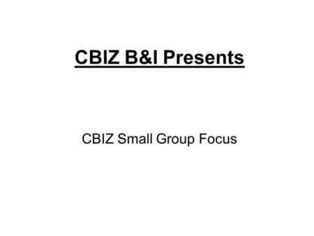 CBIZ B&I Presents CBIZ Small Group Focus CBIZ knows the Small Business benefits market Benefits Marketplace Reality Broker Quoted Rate Actual Rate Based.