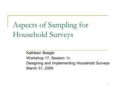 1 Aspects of Sampling for Household Surveys Kathleen Beegle Workshop 17, Session 1c Designing and Implementing Household Surveys March 31, 2009.