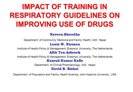 IMPACT OF TRAINING IN RESPIRATORY GUIDELINES ON IMPROVING USE OF DRUGS Naveen Shrestha Department of Community Medicine and Family Health, IoM, Nepal Louis.