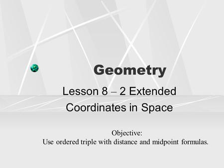 Geometry Lesson 8 – 2 Extended Coordinates in Space Objective: Use ordered triple with distance and midpoint formulas.
