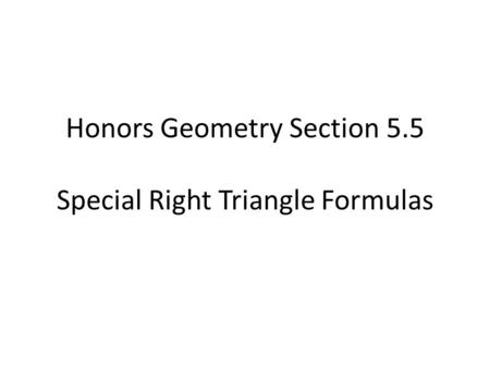 Honors Geometry Section 5.5 Special Right Triangle Formulas.