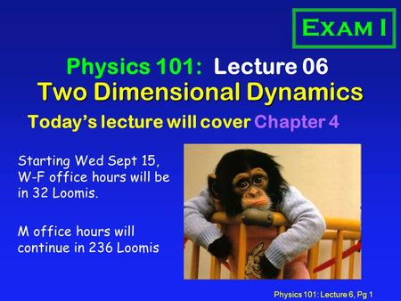 Physics 101: Lecture 6, Pg 1 Two Dimensional Dynamics Physics 101: Lecture 06 Today's lecture will cover Chapter 4 Exam I Starting Wed Sept 15, W-F office.