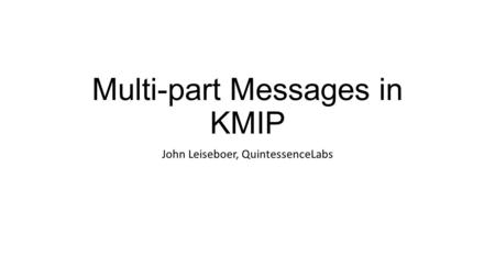Multi-part Messages in KMIP John Leiseboer, QuintessenceLabs.
