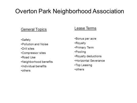 Overton Park Neighborhood Association General Topics Safety Pollution and Noise Drill sites Compressor sites Road Use Neighborhood benefits Individual.