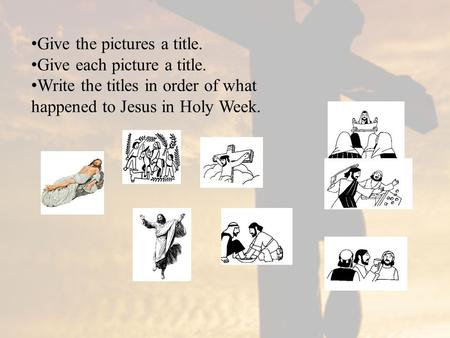 Give the pictures a title. Give each picture a title. Write the titles in order of what happened to Jesus in Holy Week.