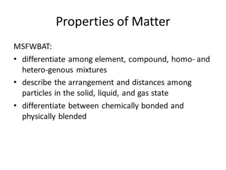Properties of Matter MSFWBAT: differentiate among element, compound, homo- and hetero-genous mixtures describe the arrangement and distances among particles.