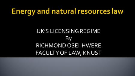 UK'S LICENSING REGIME By RICHMOND OSEI-HWERE FACULTY OF LAW, KNUST.