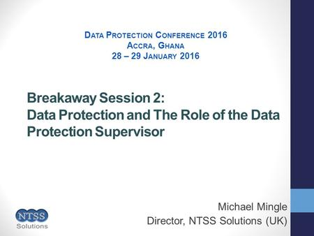 Breakaway Session 2: Data Protection and The Role of the Data Protection Supervisor Michael Mingle Director, NTSS Solutions (UK) D ATA P ROTECTION C ONFERENCE.