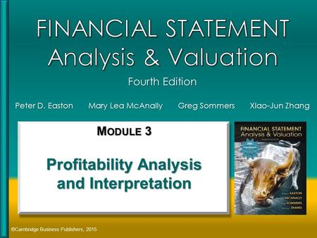Peter D. Easton Mary Lea McAnally Greg Sommers Xiao-Jun Zhang ©Cambridge Business Publishers, 2015 M ODULE 3 Profitability Analysis and Interpretation.