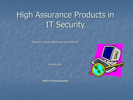 High Assurance Products in IT Security Rayford B. Vaughn, Mississippi State University Presented by: Nithin Premachandran.