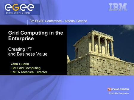 © 2003 IBM Corporation © 2005 IBM Corporation 3rd EGEE Conference – Athens, Greece Grid Computing in the Enterprise Creating I/T and Business Value Yann.