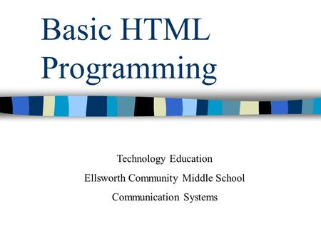 Basic HTML Programming Technology Education Ellsworth Community Middle School Communication Systems.