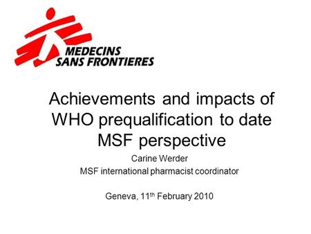 Achievements and impacts of WHO prequalification to date MSF perspective Carine Werder MSF international pharmacist coordinator Geneva, 11 th February.