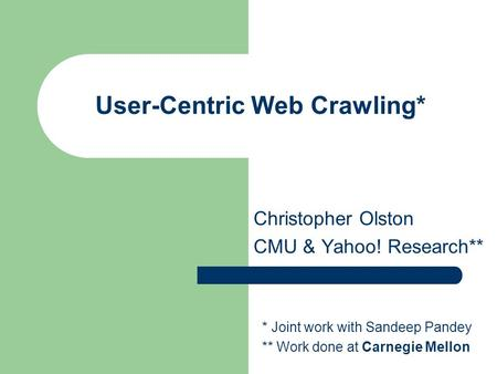 User-Centric Web Crawling* Christopher Olston CMU & Yahoo! Research** * Joint work with Sandeep Pandey ** Work done at Carnegie Mellon.