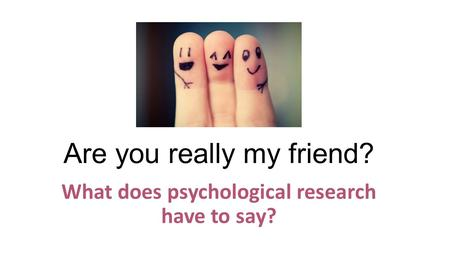 What does psychological research have to say? Are you really my friend?