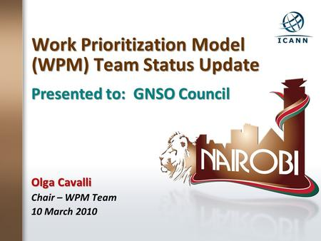 Work Prioritization Model (WPM) Team Status Update Olga Cavalli Chair – WPM Team 10 March 2010 Presented to: GNSO Council.