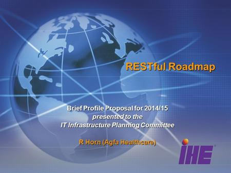 RESTful Roadmap Brief Profile Proposal for 2014/15 presented to the IT Infrastructure Planning Committee R Horn (Agfa Healthcare)