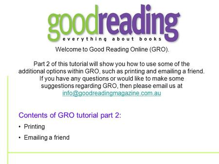 Welcome to Good Reading Online (GRO). Part 2 of this tutorial will show you how to use some of the additional options within GRO, such as printing and.